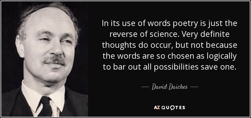 In its use of words poetry is just the reverse of science. Very definite thoughts do occur, but not because the words are so chosen as logically to bar out all possibilities save one. - David Daiches