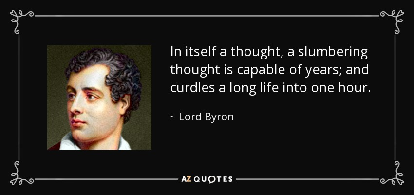 In itself a thought, a slumbering thought is capable of years; and curdles a long life into one hour. - Lord Byron