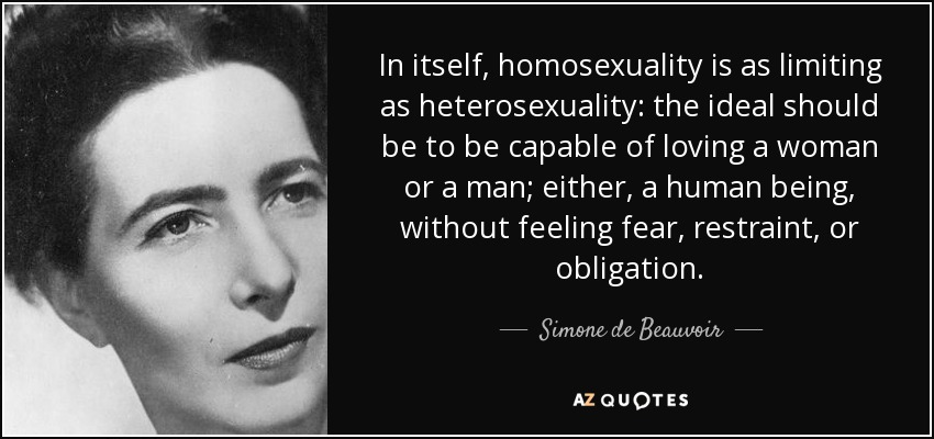 In itself, homosexuality is as limiting as heterosexuality: the ideal should be to be capable of loving a woman or a man; either, a human being, without feeling fear, restraint, or obligation. - Simone de Beauvoir