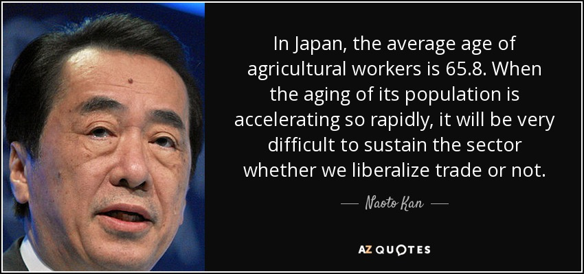 In Japan, the average age of agricultural workers is 65.8. When the aging of its population is accelerating so rapidly, it will be very difficult to sustain the sector whether we liberalize trade or not. - Naoto Kan