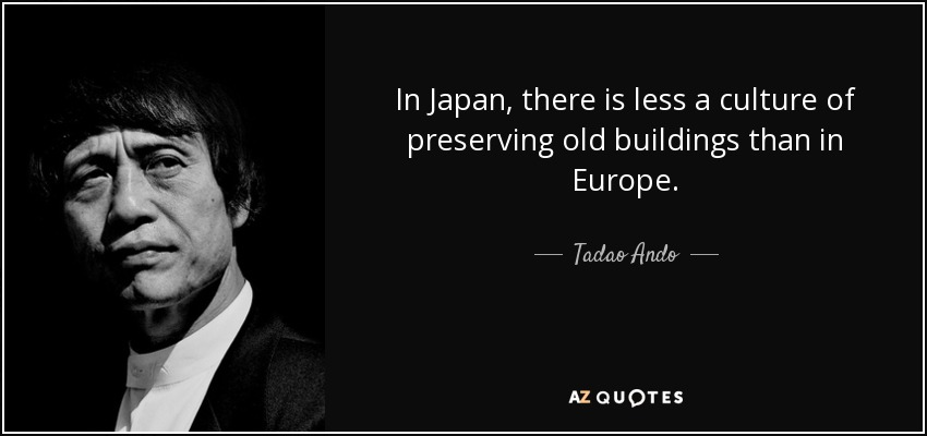 In Japan, there is less a culture of preserving old buildings than in Europe. - Tadao Ando