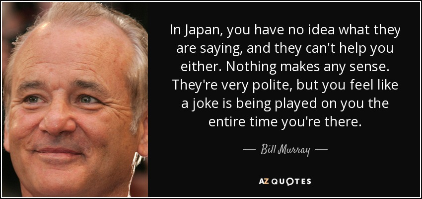 In Japan, you have no idea what they are saying, and they can't help you either. Nothing makes any sense. They're very polite, but you feel like a joke is being played on you the entire time you're there. - Bill Murray