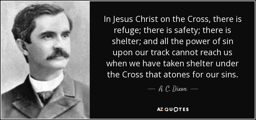In Jesus Christ on the Cross, there is refuge; there is safety; there is shelter; and all the power of sin upon our track cannot reach us when we have taken shelter under the Cross that atones for our sins. - A. C. Dixon