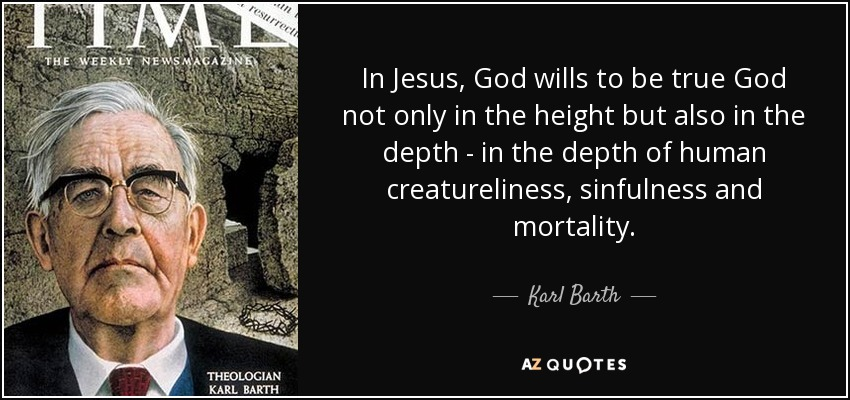 In Jesus, God wills to be true God not only in the height but also in the depth - in the depth of human creatureliness, sinfulness and mortality. - Karl Barth