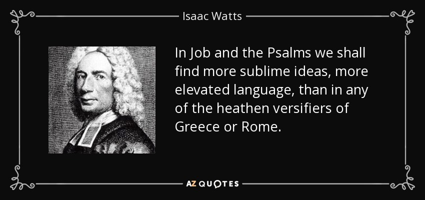 In Job and the Psalms we shall find more sublime ideas, more elevated language, than in any of the heathen versifiers of Greece or Rome. - Isaac Watts
