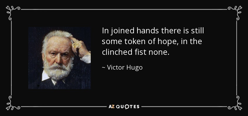 In joined hands there is still some token of hope, in the clinched fist none. - Victor Hugo