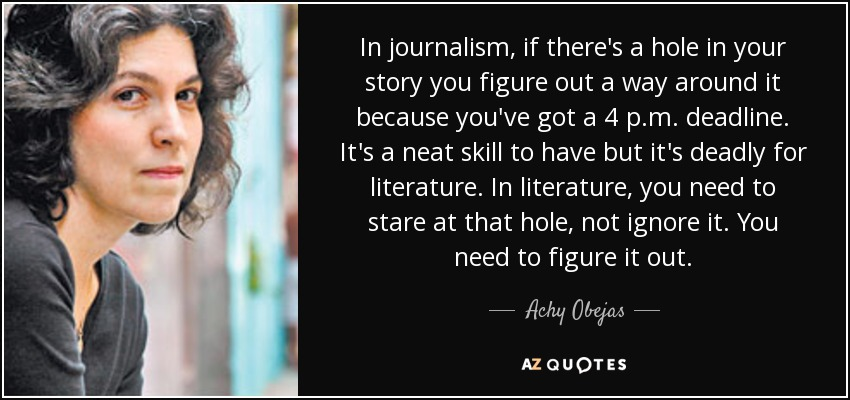 In journalism, if there's a hole in your story you figure out a way around it because you've got a 4 p.m. deadline. It's a neat skill to have but it's deadly for literature. In literature, you need to stare at that hole, not ignore it. You need to figure it out. - Achy Obejas