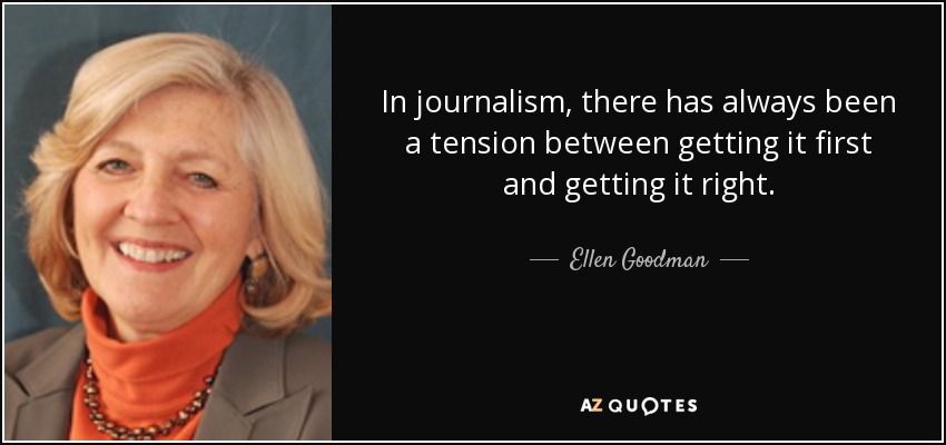 In journalism, there has always been a tension between getting it first and getting it right. - Ellen Goodman