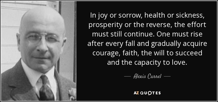 In joy or sorrow, health or sickness, prosperity or the reverse, the effort must still continue. One must rise after every fall and gradually acquire courage, faith, the will to succeed and the capacity to love. - Alexis Carrel