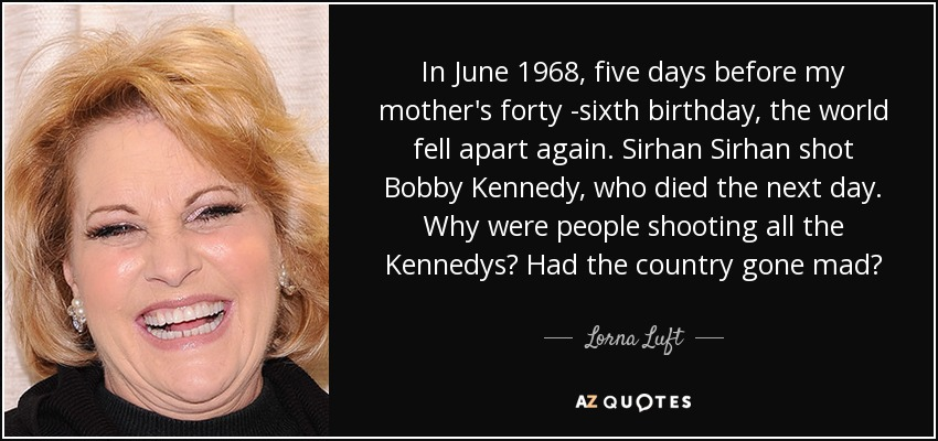 In June 1968, five days before my mother's forty -sixth birthday, the world fell apart again. Sirhan Sirhan shot Bobby Kennedy, who died the next day. Why were people shooting all the Kennedys? Had the country gone mad? - Lorna Luft