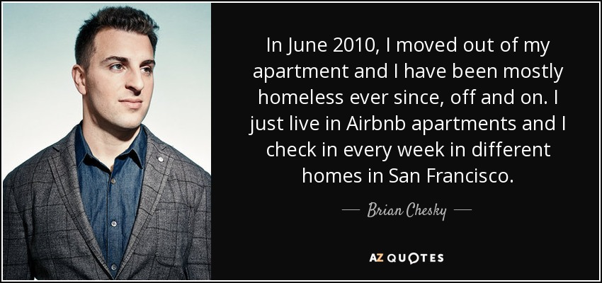 In June 2010, I moved out of my apartment and I have been mostly homeless ever since, off and on. I just live in Airbnb apartments and I check in every week in different homes in San Francisco. - Brian Chesky