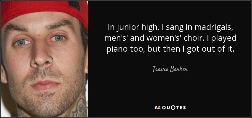 In junior high, I sang in madrigals, men's' and women's' choir. I played piano too, but then I got out of it. - Travis Barker