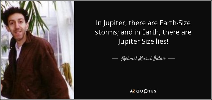 In Jupiter, there are Earth-Size storms; and in Earth, there are Jupiter-Size lies! - Mehmet Murat Ildan