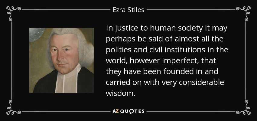 In justice to human society it may perhaps be said of almost all the polities and civil institutions in the world, however imperfect, that they have been founded in and carried on with very considerable wisdom. - Ezra Stiles