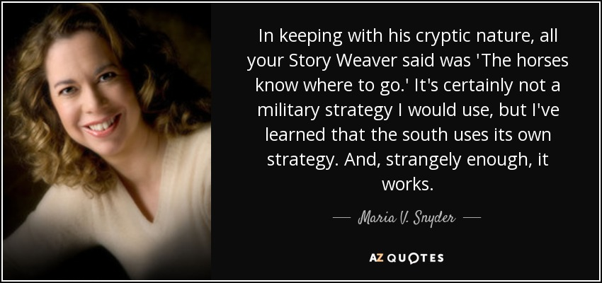 In keeping with his cryptic nature, all your Story Weaver said was 'The horses know where to go.' It's certainly not a military strategy I would use, but I've learned that the south uses its own strategy. And, strangely enough, it works. - Maria V. Snyder