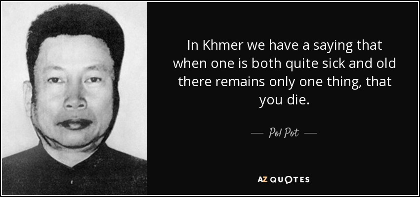 In Khmer we have a saying that when one is both quite sick and old there remains only one thing, that you die. - Pol Pot
