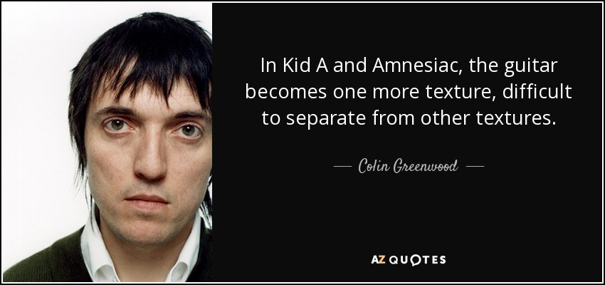 In Kid A and Amnesiac, the guitar becomes one more texture, difficult to separate from other textures. - Colin Greenwood