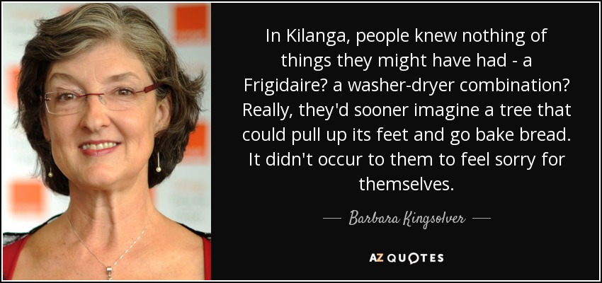 In Kilanga, people knew nothing of things they might have had - a Frigidaire? a washer-dryer combination? Really, they'd sooner imagine a tree that could pull up its feet and go bake bread. It didn't occur to them to feel sorry for themselves. - Barbara Kingsolver