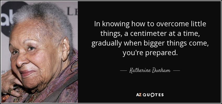 In knowing how to overcome little things, a centimeter at a time, gradually when bigger things come, you're prepared. - Katherine Dunham