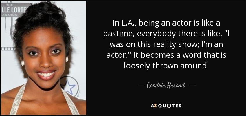 In L.A., being an actor is like a pastime, everybody there is like,