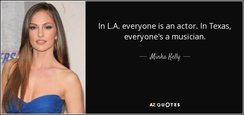 In L.A. everyone is an actor. In Texas, everyone's a musician. - Minka Kelly