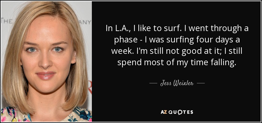 In L.A., I like to surf. I went through a phase - I was surfing four days a week. I'm still not good at it; I still spend most of my time falling. - Jess Weixler