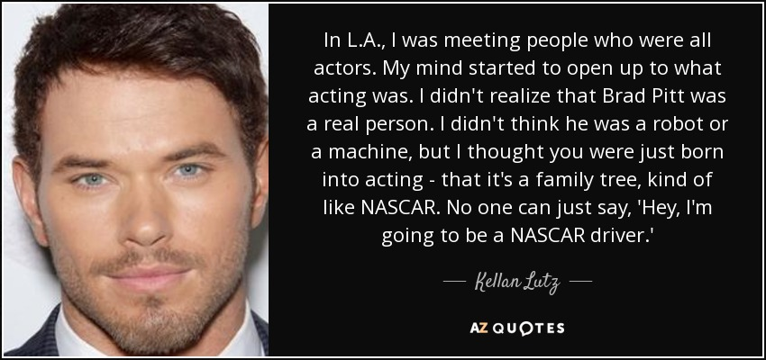 In L.A., I was meeting people who were all actors. My mind started to open up to what acting was. I didn't realize that Brad Pitt was a real person. I didn't think he was a robot or a machine, but I thought you were just born into acting - that it's a family tree, kind of like NASCAR. No one can just say, 'Hey, I'm going to be a NASCAR driver.' - Kellan Lutz