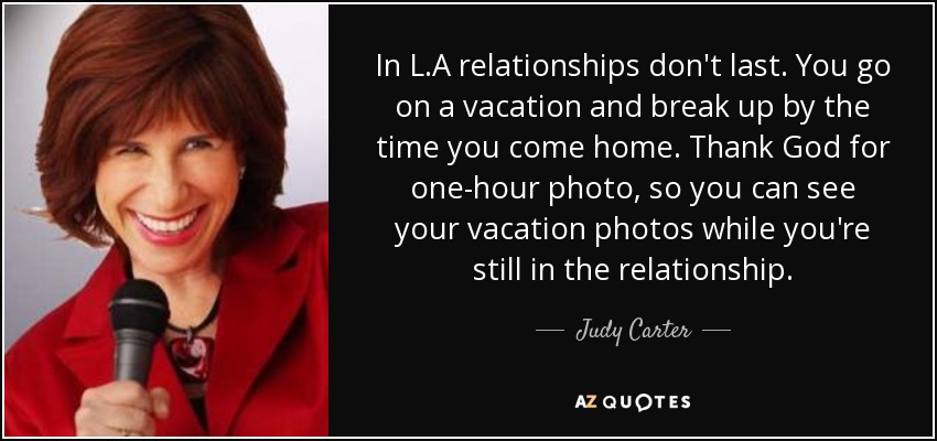 In L.A relationships don't last. You go on a vacation and break up by the time you come home. Thank God for one-hour photo, so you can see your vacation photos while you're still in the relationship. - Judy Carter