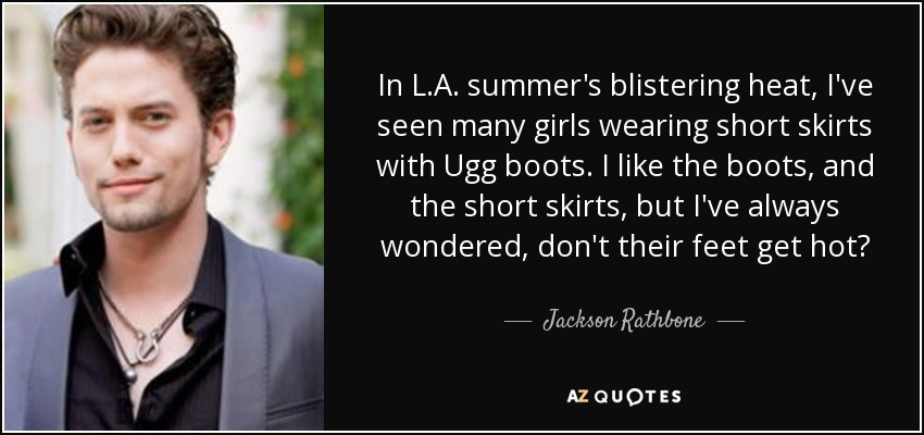 In L.A. summer's blistering heat, I've seen many girls wearing short skirts with Ugg boots. I like the boots, and the short skirts, but I've always wondered, don't their feet get hot? - Jackson Rathbone