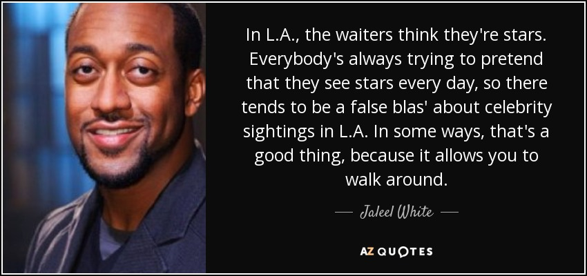 In L.A., the waiters think they're stars. Everybody's always trying to pretend that they see stars every day, so there tends to be a false blas' about celebrity sightings in L.A. In some ways, that's a good thing, because it allows you to walk around. - Jaleel White