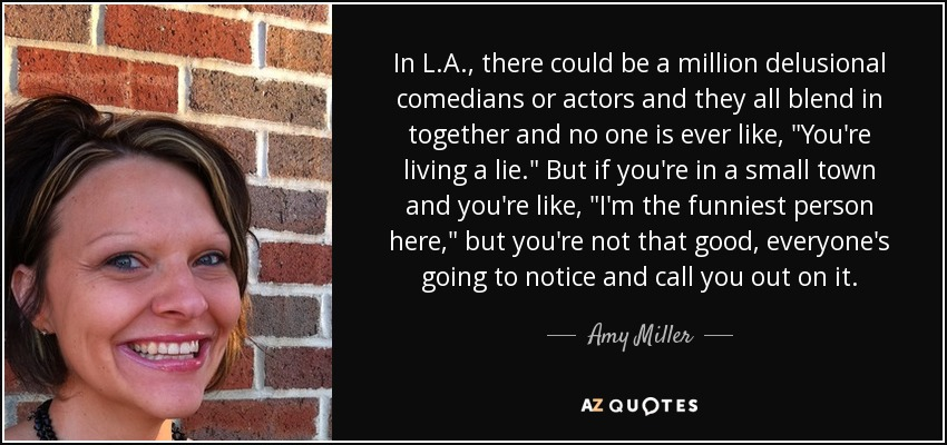 In L.A., there could be a million delusional comedians or actors and they all blend in together and no one is ever like,