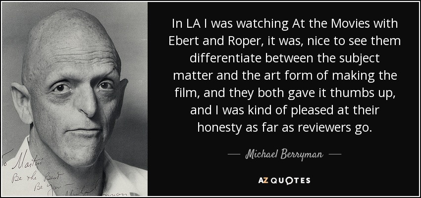 In LA I was watching At the Movies with Ebert and Roper, it was, nice to see them differentiate between the subject matter and the art form of making the film, and they both gave it thumbs up, and I was kind of pleased at their honesty as far as reviewers go. - Michael Berryman