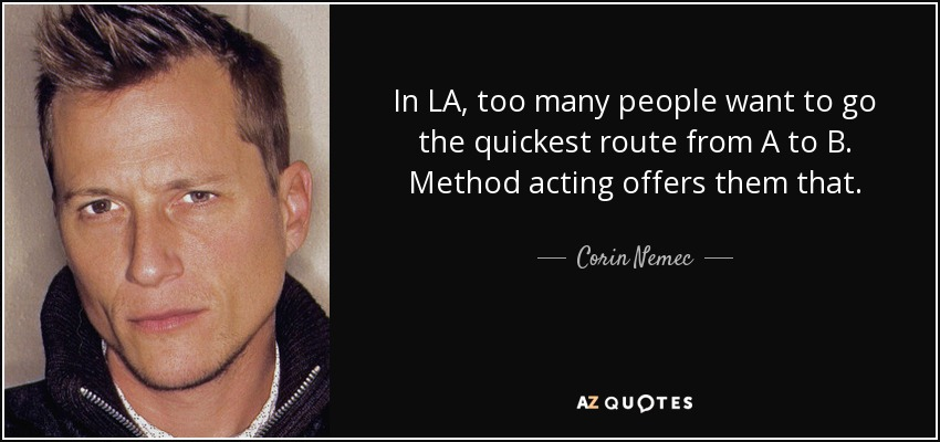 In LA, too many people want to go the quickest route from A to B. Method acting offers them that. - Corin Nemec