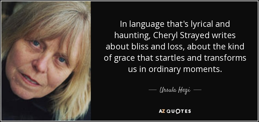 In language that's lyrical and haunting, Cheryl Strayed writes about bliss and loss, about the kind of grace that startles and transforms us in ordinary moments. - Ursula Hegi