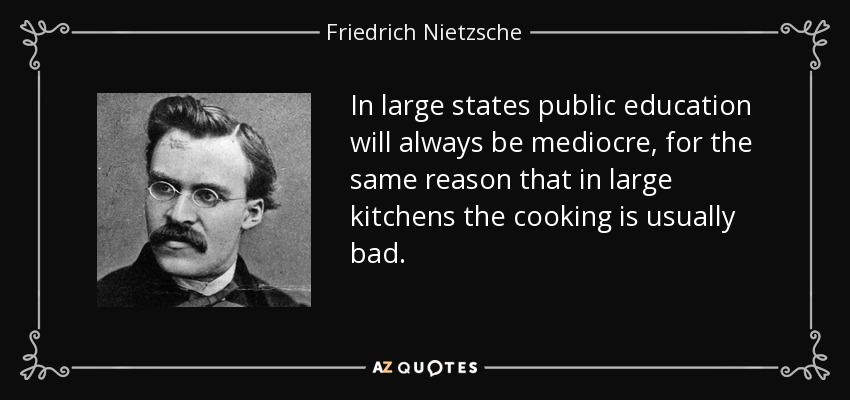 In large states public education will always be mediocre, for the same reason that in large kitchens the cooking is usually bad. - Friedrich Nietzsche