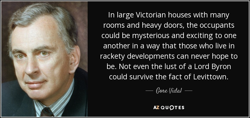 In large Victorian houses with many rooms and heavy doors, the occupants could be mysterious and exciting to one another in a way that those who live in rackety developments can never hope to be. Not even the lust of a Lord Byron could survive the fact of Levittown. - Gore Vidal