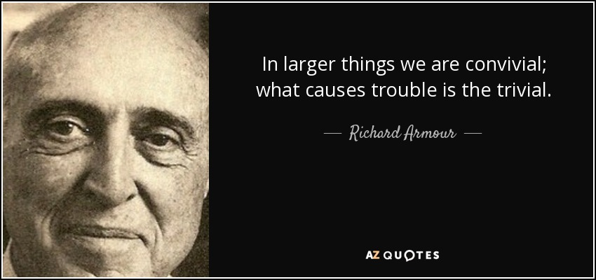 In larger things we are convivial; what causes trouble is the trivial. - Richard Armour