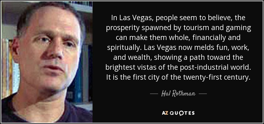 In Las Vegas, people seem to believe, the prosperity spawned by tourism and gaming can make them whole, financially and spiritually. Las Vegas now melds fun, work, and wealth, showing a path toward the brightest vistas of the post-industrial world. It is the first city of the twenty-first century. - Hal Rothman