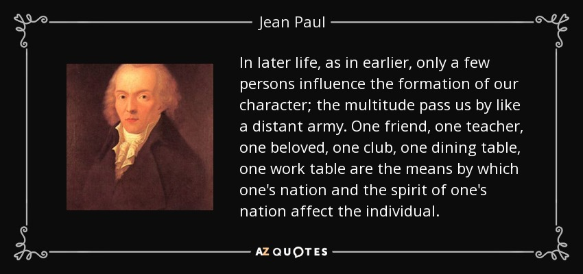 In later life, as in earlier, only a few persons influence the formation of our character; the multitude pass us by like a distant army. One friend, one teacher, one beloved, one club, one dining table, one work table are the means by which one's nation and the spirit of one's nation affect the individual. - Jean Paul