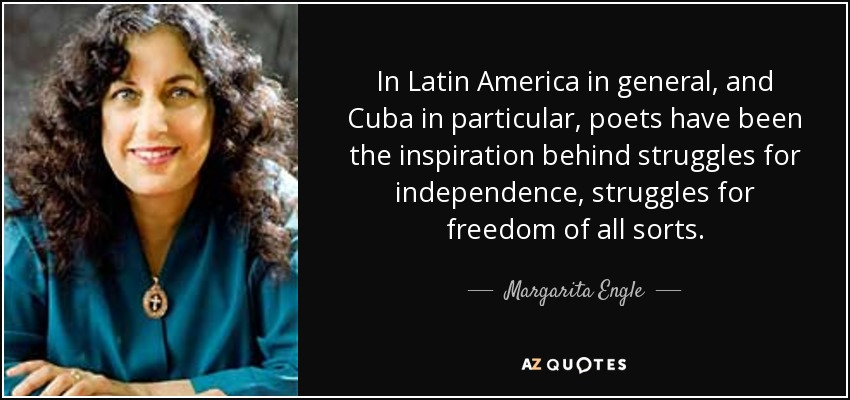 In Latin America in general, and Cuba in particular, poets have been the inspiration behind struggles for independence, struggles for freedom of all sorts. - Margarita Engle