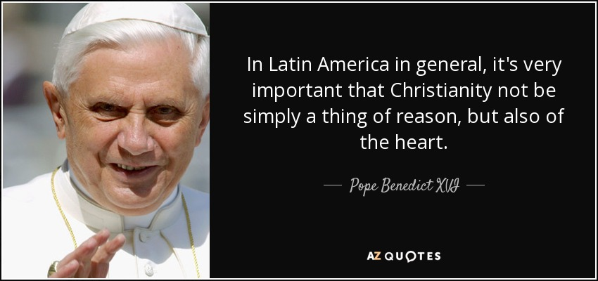 In Latin America in general, it's very important that Christianity not be simply a thing of reason, but also of the heart. - Pope Benedict XVI