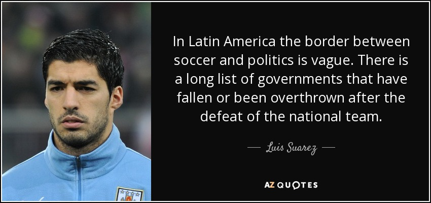 In Latin America the border between soccer and politics is vague. There is a long list of governments that have fallen or been overthrown after the defeat of the national team. - Luis Suarez
