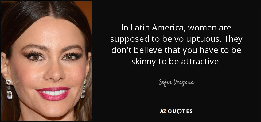 In Latin America, women are supposed to be voluptuous. They don't believe that you have to be skinny to be attractive. - Sofia Vergara