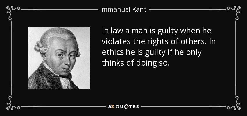 In law a man is guilty when he violates the rights of others. In ethics he is guilty if he only thinks of doing so. - Immanuel Kant