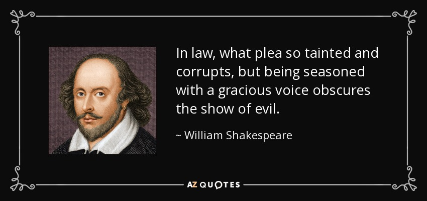 In law, what plea so tainted and corrupts, but being seasoned with a gracious voice obscures the show of evil. - William Shakespeare