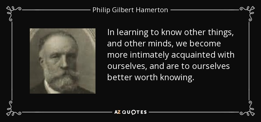 In learning to know other things, and other minds, we become more intimately acquainted with ourselves, and are to ourselves better worth knowing. - Philip Gilbert Hamerton