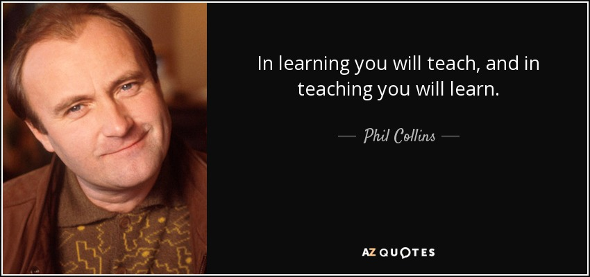 In learning you will teach, and in teaching you will learn. - Phil Collins