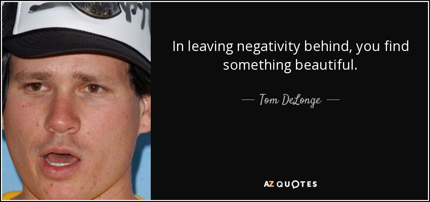 Tom Delonge Quote In Leaving Negativity Behind You Find Something