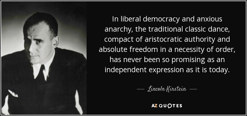 In liberal democracy and anxious anarchy, the traditional classic dance, compact of aristocratic authority and absolute freedom in a necessity of order, has never been so promising as an independent expression as it is today. - Lincoln Kirstein