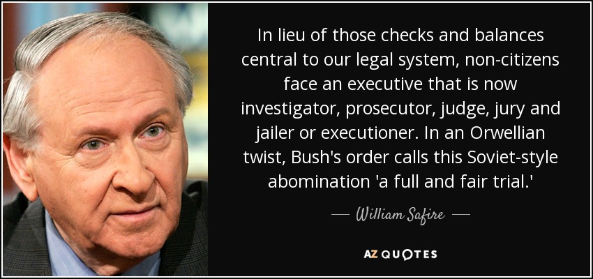 In lieu of those checks and balances central to our legal system, non-citizens face an executive that is now investigator, prosecutor, judge, jury and jailer or executioner. In an Orwellian twist, Bush's order calls this Soviet-style abomination 'a full and fair trial.' - William Safire